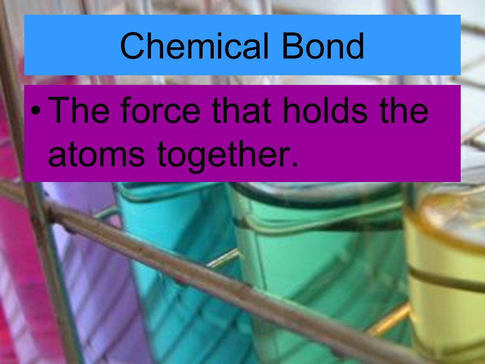 Chemical Bond The force that holds the atoms together.