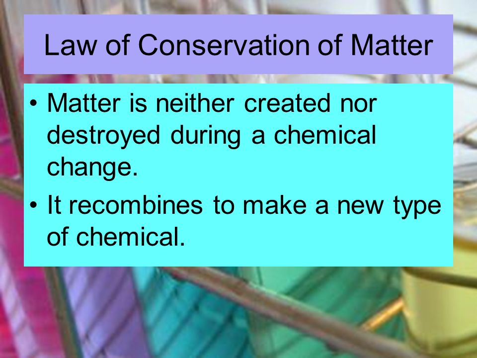 Law of Conservation of Matter Matter is neither created nor destroyed during a chemical change. It recombines to make a new type of chemical.