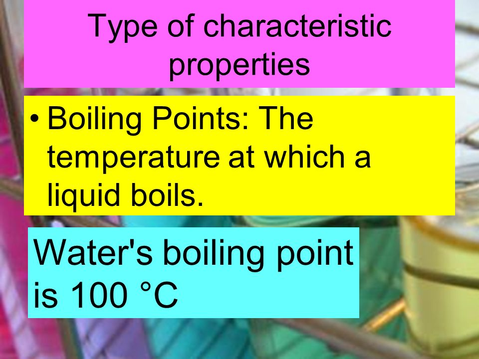 Type of characteristic properties Boiling Points: The temperature at which a liquid boils. Water's boiling point is 100 °C