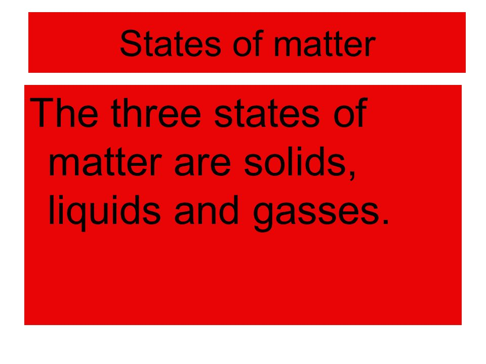 States of matter The three states of matter are solids, liquids and gasses.