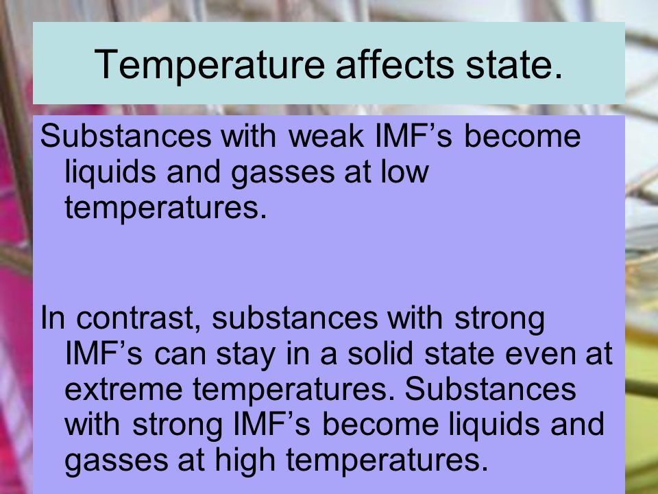 Temperature affects state. Substances with weak IMFs become liquids and gasses at low temperatures. In contrast, substances with strong IMFs can stay