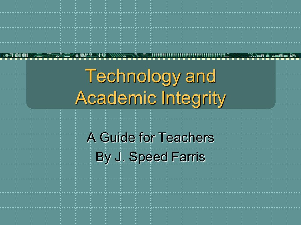 Technology and Academic Integrity A Guide for Teachers By J. Speed Farris