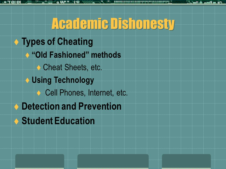Academic Dishonesty Types of Cheating Old Fashioned methods Cheat Sheets, etc. Using Technology Cell Phones, Internet, etc. Detection and Prevention S