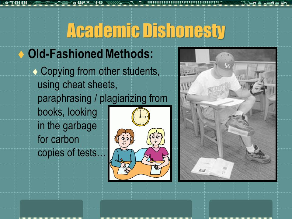 Academic Dishonesty Old-Fashioned Methods: Copying from other students, using cheat sheets, paraphrasing / plagiarizing from books, looking in the gar