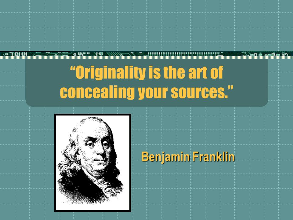 Originality is the art of concealing your sources. Benjamin Franklin