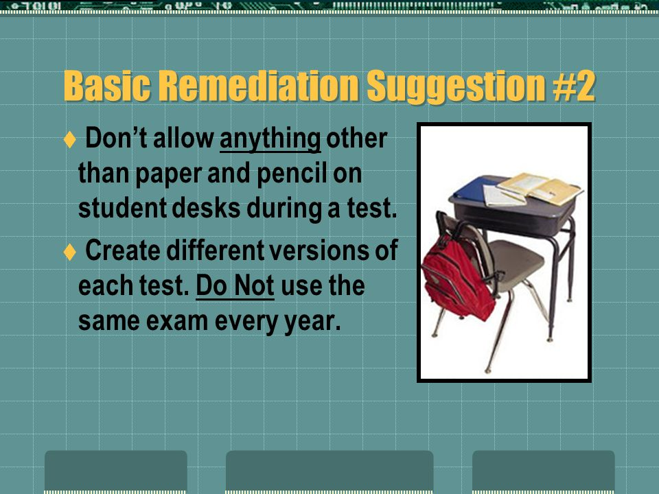 Basic Remediation Suggestion #2 Dont allow anything other than paper and pencil on student desks during a test. Create different versions of each test