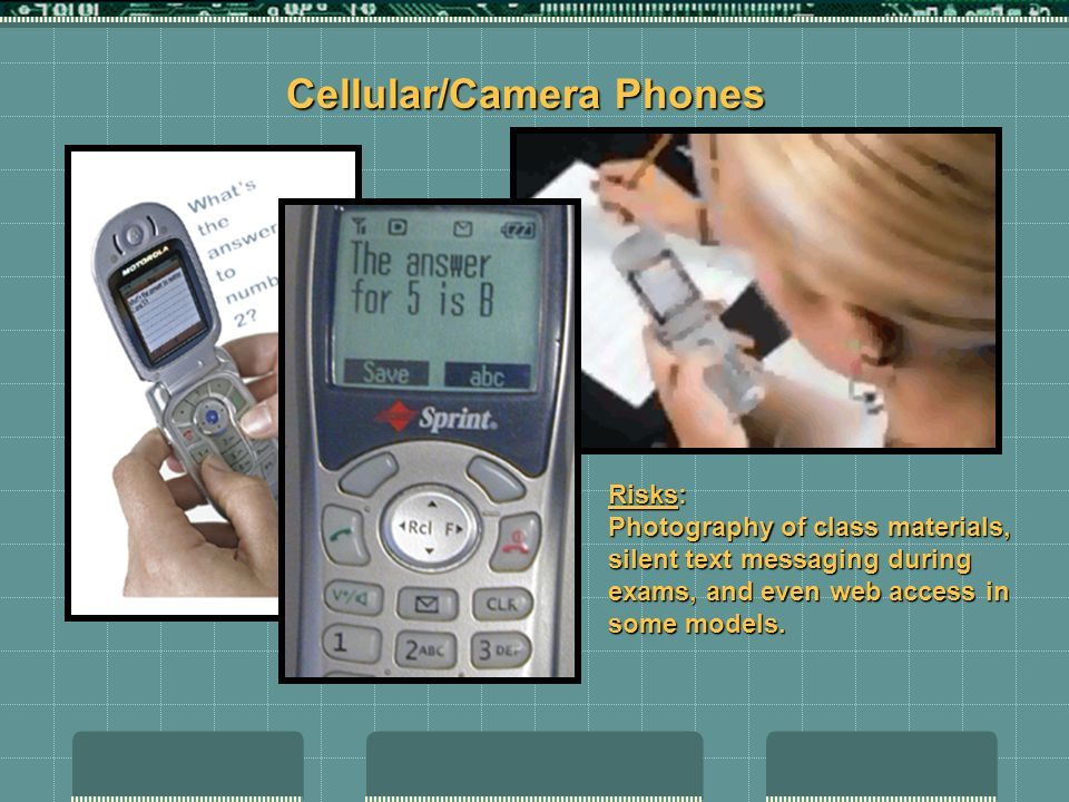 Cellular/Camera Phones Risks: Photography of class materials, silent text messaging during exams, and even web access in some models.