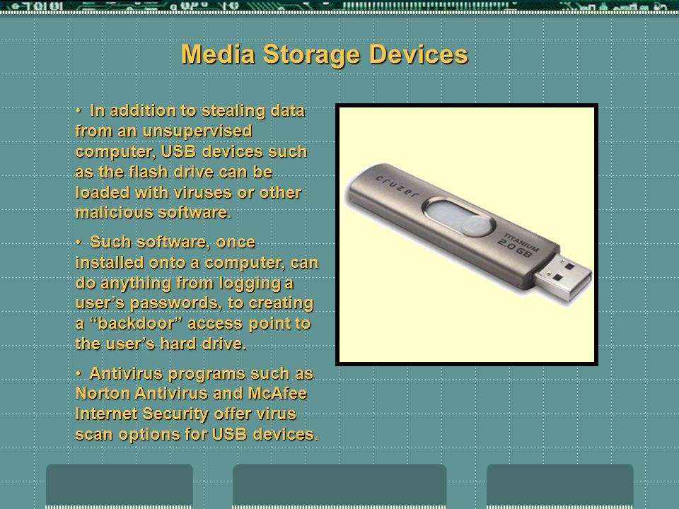 In addition to stealing data from an unsupervised computer, USB devices such as the flash drive can be loaded with viruses or other malicious software