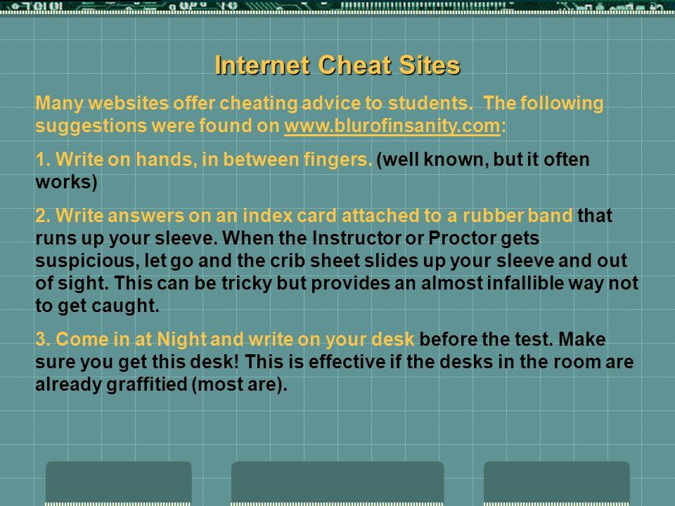 Internet Cheat Sites Many websites offer cheating advice to students. The following suggestions were found on www.blurofinsanity.com: 1. Write on hand