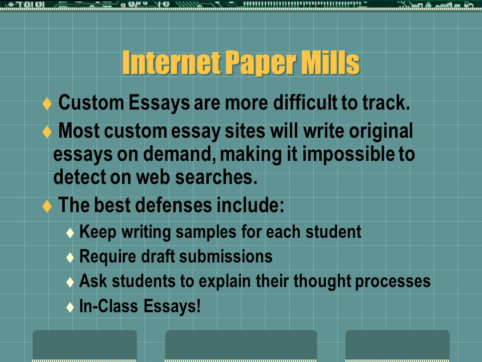 Internet Paper Mills Custom Essays are more difficult to track. Most custom essay sites will write original essays on demand, making it impossible to