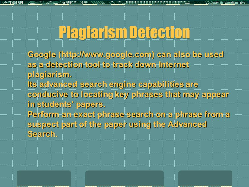 Google (http://www.google.com) can also be used as a detection tool to track down Internet plagiarism. Its advanced search engine capabilities are con