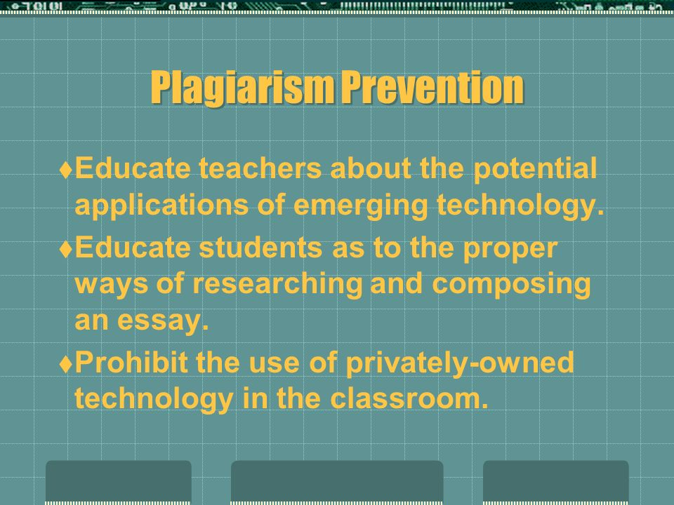 Plagiarism Prevention Educate teachers about the potential applications of emerging technology. Educate students as to the proper ways of researching