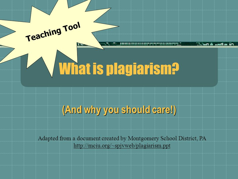 What is plagiarism? (And why you should care!) Adapted from a document created by Montgomery School District, PA http://mciu.org/~spjvweb/plagiarism.p