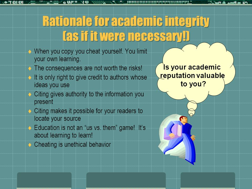 Rationale for academic integrity (as if it were necessary!) When you copy you cheat yourself. You limit your own learning. The consequences are not wo