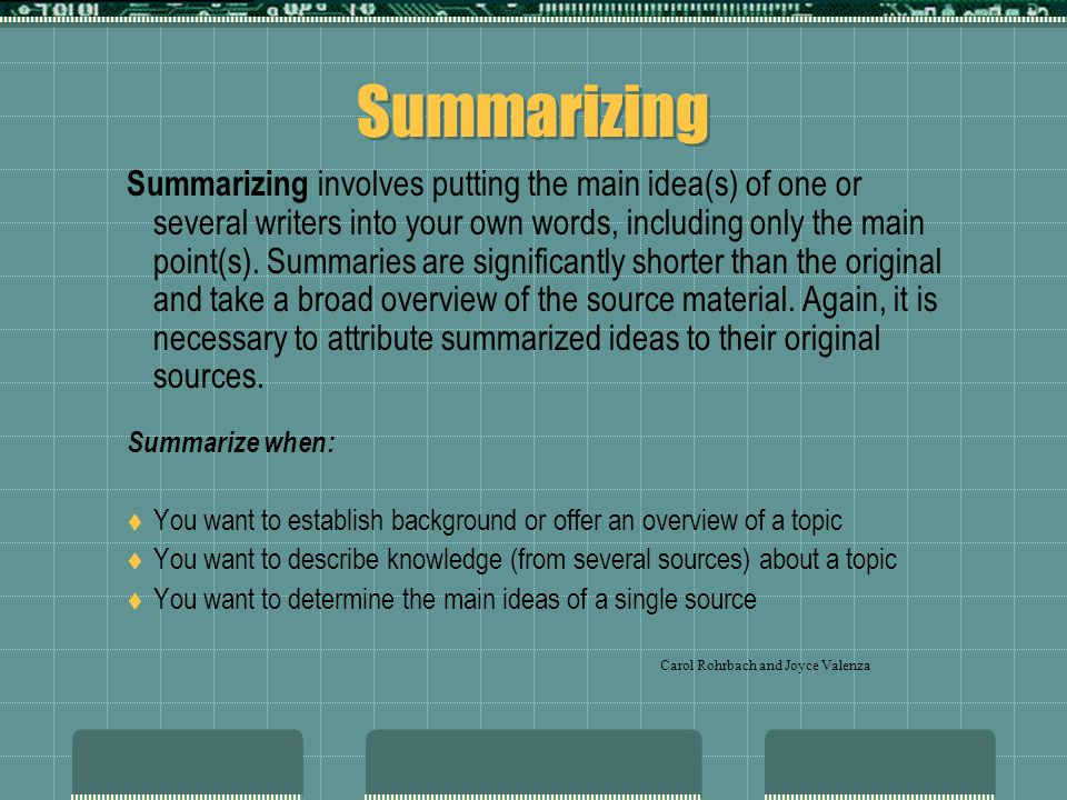 Summarizing Summarizing involves putting the main idea(s) of one or several writers into your own words, including only the main point(s). Summaries a