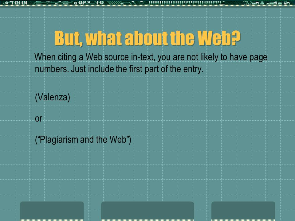 But, what about the Web? When citing a Web source in-text, you are not likely to have page numbers. Just include the first part of the entry. (Valenza