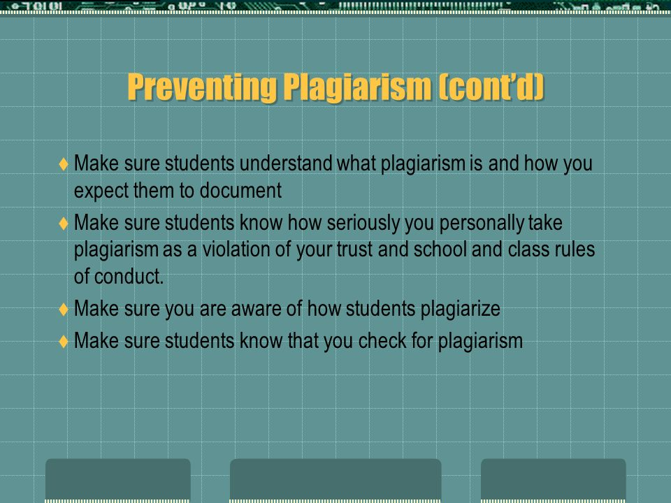 Preventing Plagiarism (contd) Make sure students understand what plagiarism is and how you expect them to document Make sure students know how serious