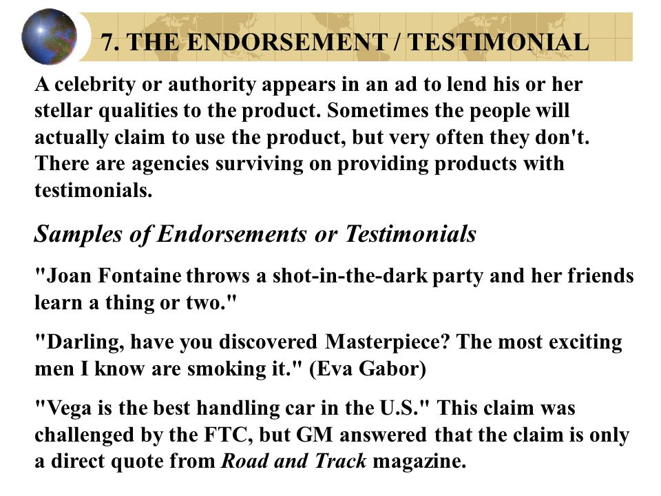 7. THE ENDORSEMENT / TESTIMONIAL A celebrity or authority appears in an ad to lend his or her stellar qualities to the product. Sometimes the people w
