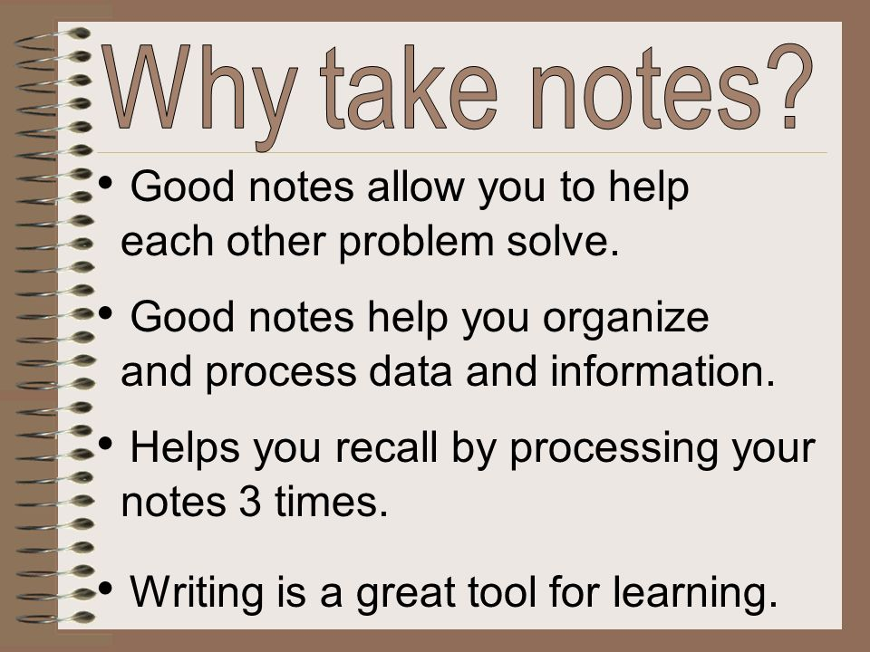 Good notes allow you to help each other problem solve. Good notes help you organize and process data and information. Writing is a great tool for lear
