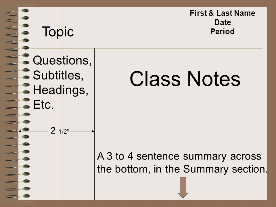 First & Last Name Date Period Topic Questions, Subtitles, Headings, Etc. Class Notes A 3 to 4 sentence summary across the bottom, in the Summary secti