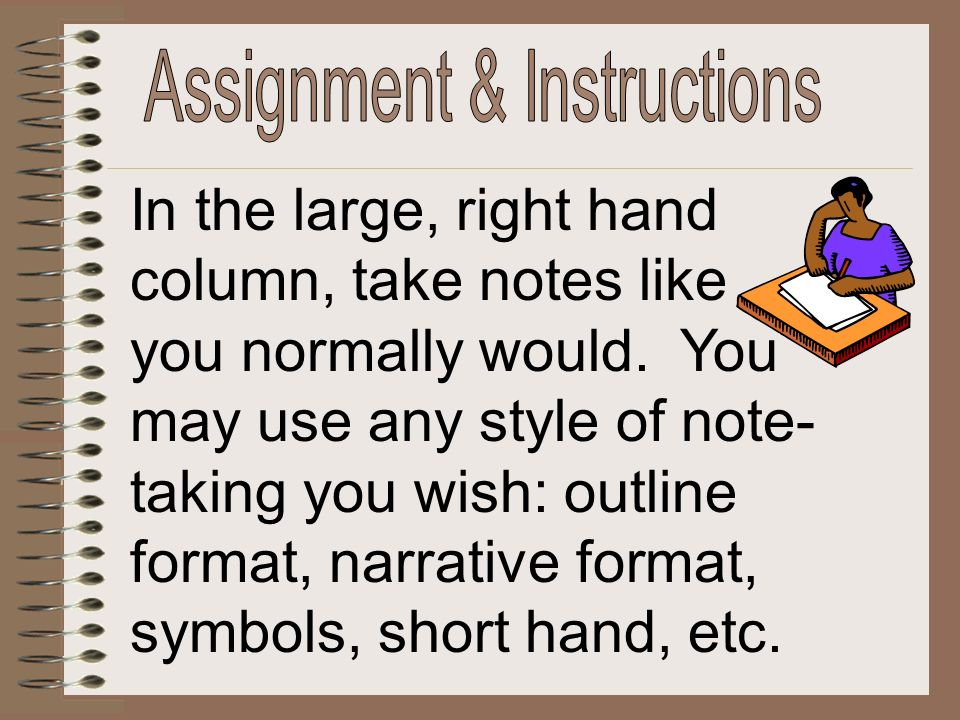 In the large, right hand column, take notes like you normally would. You may use any style of note- taking you wish: outline format, narrative format,