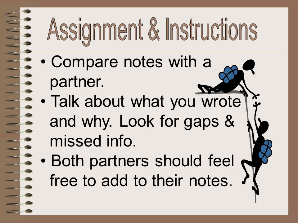 Compare notes with a partner. Talk about what you wrote and why. Look for gaps & missed info. Both partners should feel free to add to their notes.