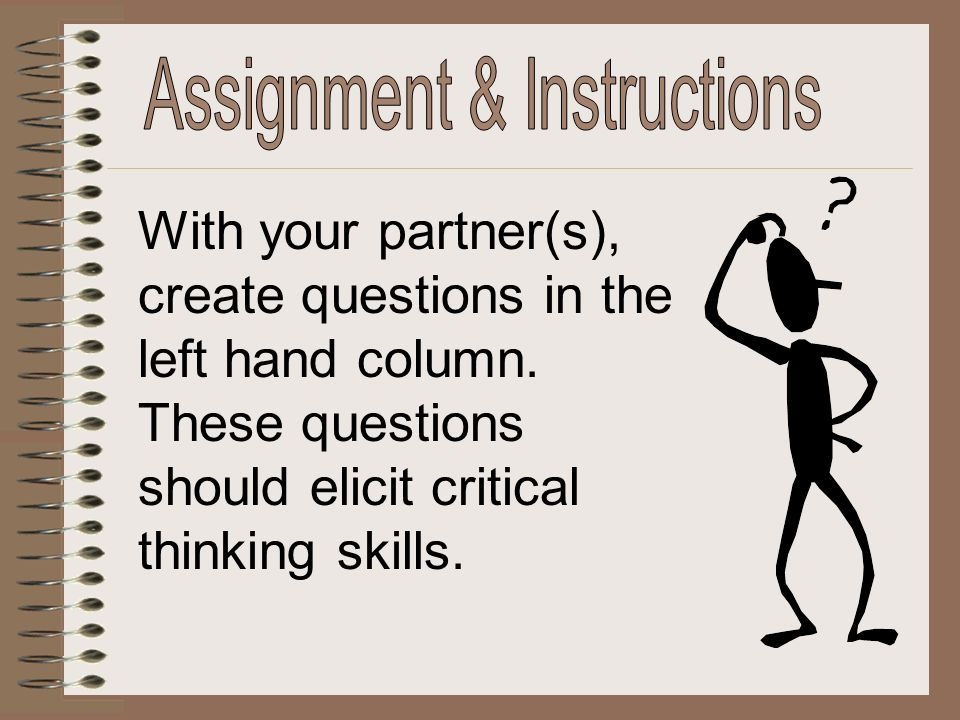 With your partner(s), create questions in the left hand column. These questions should elicit critical thinking skills.