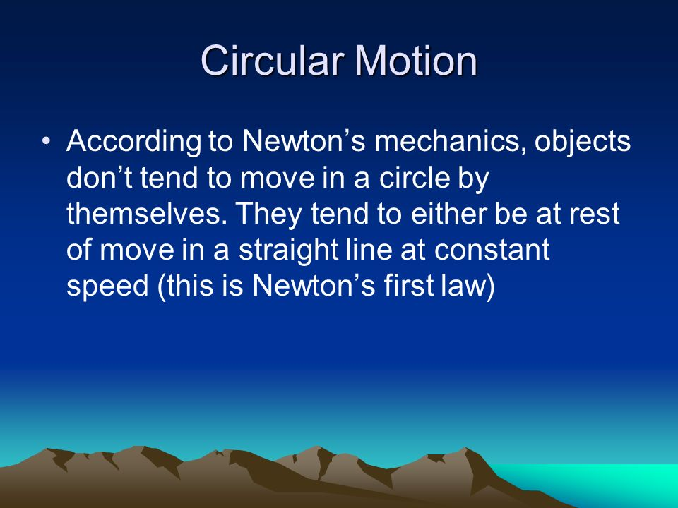 Circular Motion According to Newtons mechanics, objects dont tend to move in a circle by themselves. They tend to either be at rest of move in a strai