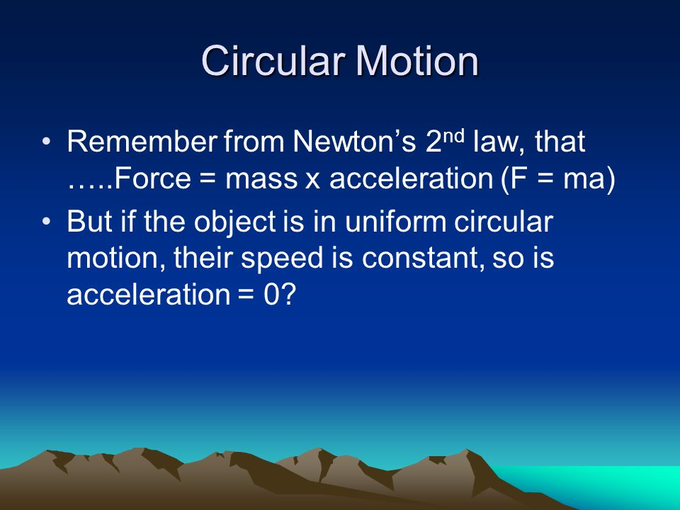 Circular Motion Remember from Newtons 2 nd law, that …..Force = mass x acceleration (F = ma) But if the object is in uniform circular motion, their sp