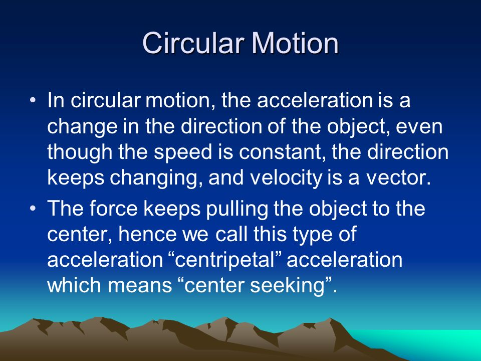 Circular Motion In circular motion, the acceleration is a change in the direction of the object, even though the speed is constant, the direction keep