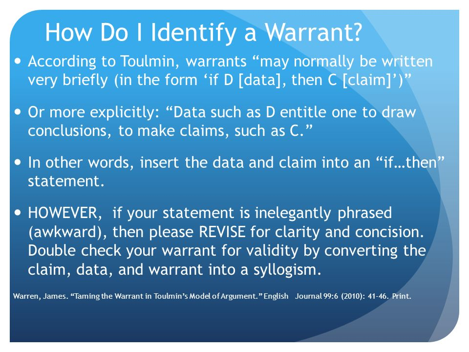 A Closer Look at the Warrant A general, unstated proposition that moves argument from claim to data. Remain implicit in an argument; they are the unsp