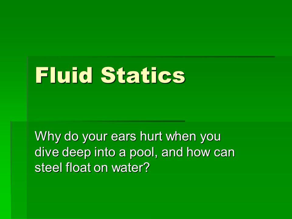 Fluid Statics Why do your ears hurt when you dive deep into a pool, and how can steel float on water