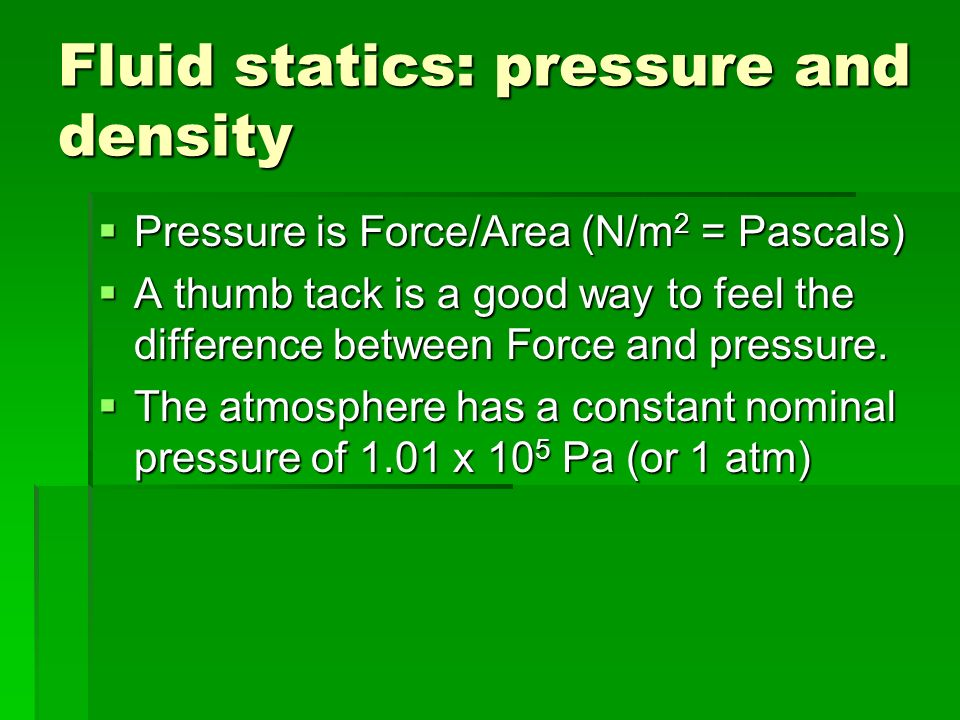 Fluid statics: pressure and density Pressure is Force/Area (N/m 2 = Pascals) Pressure is Force/Area (N/m 2 = Pascals) A thumb tack is a good way to feel the difference between Force and pressure.