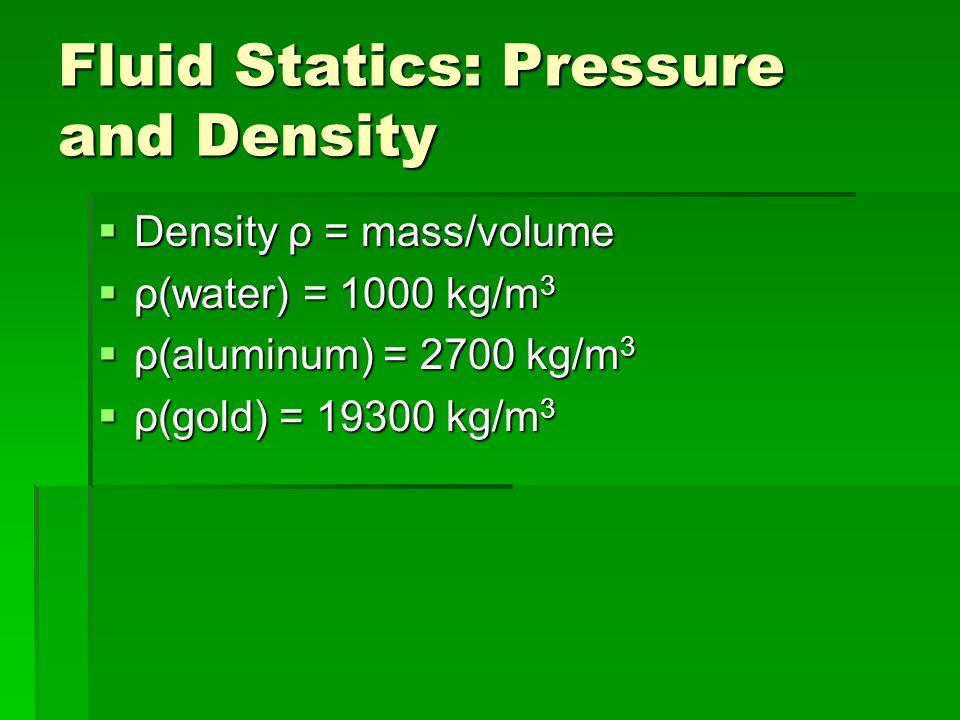 Fluid Statics: Pressure and Density Density ρ = mass/volume Density ρ = mass/volume ρ(water) = 1000 kg/m 3 ρ(water) = 1000 kg/m 3 ρ(aluminum) = 2700 kg/m 3 ρ(aluminum) = 2700 kg/m 3 ρ(gold) = 19300 kg/m 3 ρ(gold) = 19300 kg/m 3
