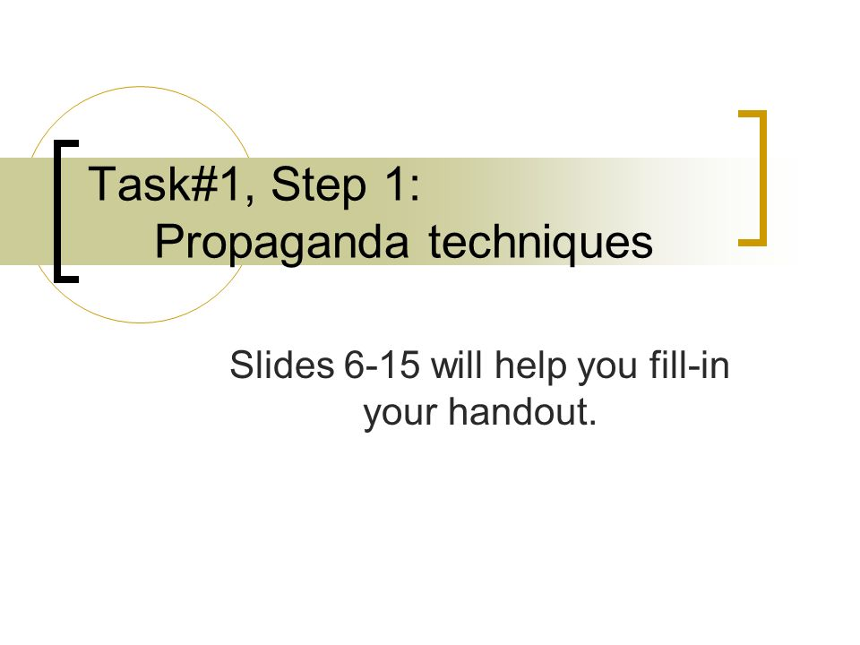 Task#1, Step 1: Propaganda techniques Slides 6-15 will help you fill-in your handout.