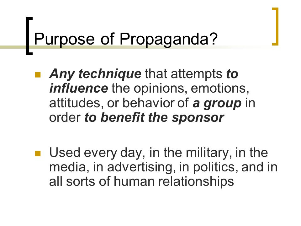 Purpose of Propaganda? Any technique that attempts to influence the opinions, emotions, attitudes, or behavior of a group in order to benefit the spon