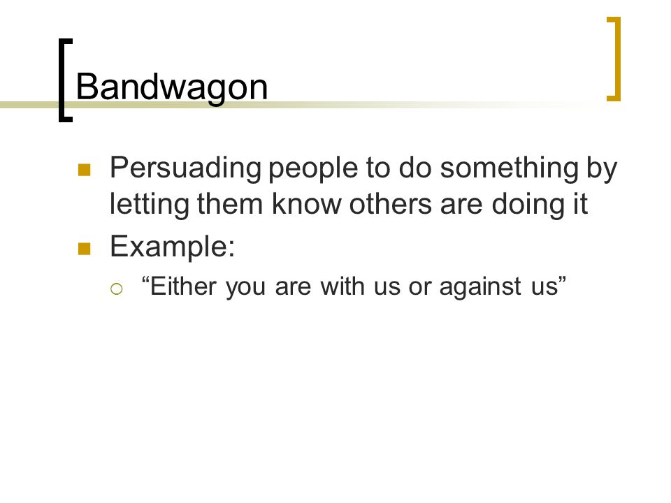 Bandwagon Persuading people to do something by letting them know others are doing it Example: Either you are with us or against us