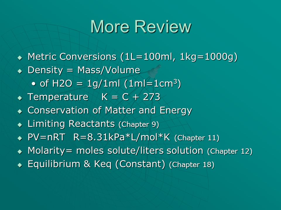 More Review Metric Conversions (1L=100ml, 1kg=1000g) Metric Conversions (1L=100ml, 1kg=1000g) Density = Mass/Volume Density = Mass/Volume of H2O = 1g/