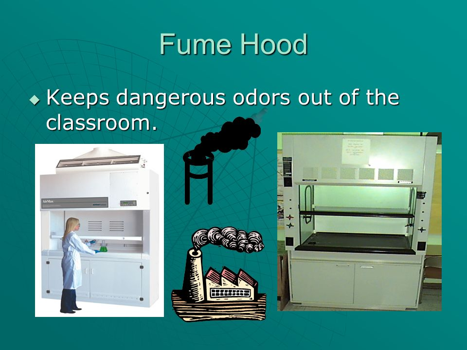 Fume Hood Keeps dangerous odors out of the classroom. Keeps dangerous odors out of the classroom.
