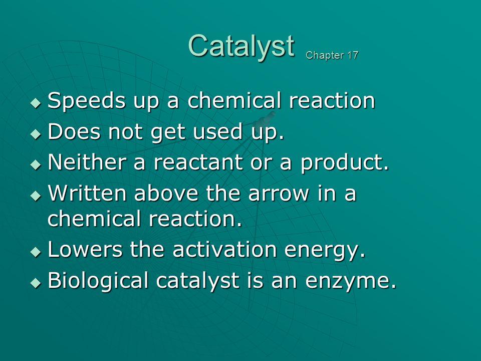 Catalyst Speeds up a chemical reaction Speeds up a chemical reaction Does not get used up.