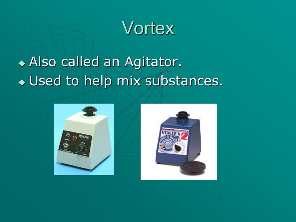 Vortex Also called an Agitator. Also called an Agitator. Used to help mix substances. Used to help mix substances.