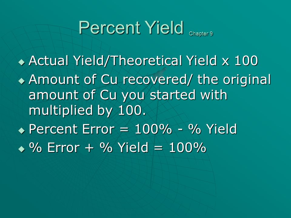 Percent Yield Chapter 9 Actual Yield/Theoretical Yield x 100 Actual Yield/Theoretical Yield x 100 Amount of Cu recovered/ the original amount of Cu you started with multiplied by 100.