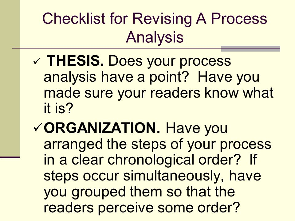 Checklist for Revising A Process Analysis THESIS. Does your process analysis have a point? Have you made sure your readers know what it is? ORGANIZATI