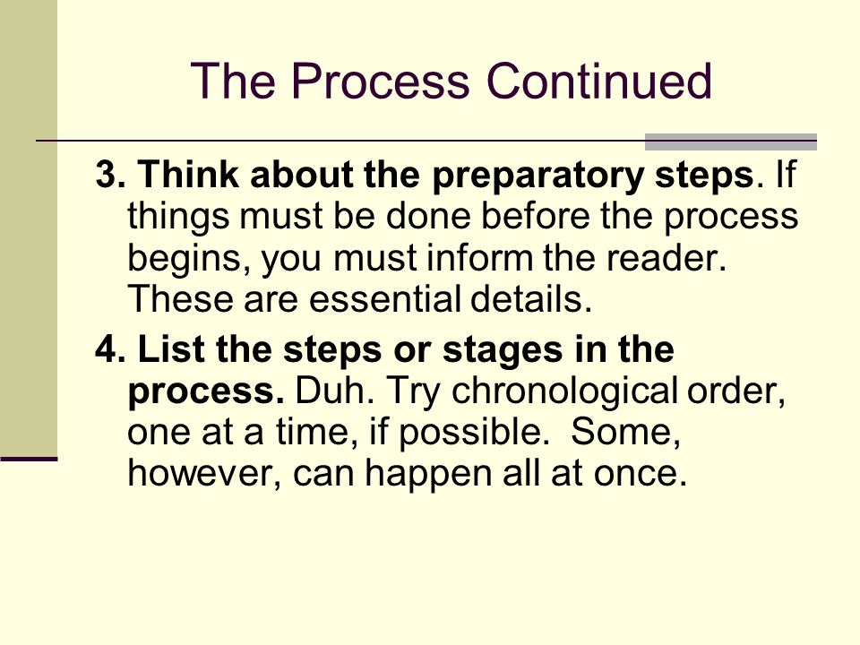 The Process Continued 3. Think about the preparatory steps. If things must be done before the process begins, you must inform the reader. These are es