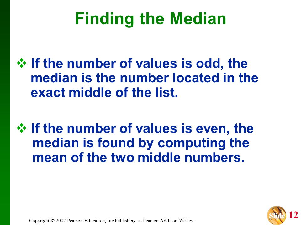 Slide Slide 12 Copyright © 2007 Pearson Education, Inc Publishing as Pearson Addison-Wesley. Finding the Median If the number of values is odd, the me