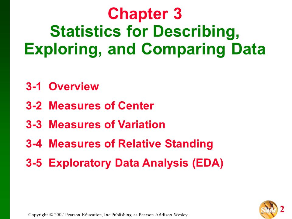 Slide Slide 2 Copyright © 2007 Pearson Education, Inc Publishing as Pearson Addison-Wesley. Chapter 3 Statistics for Describing, Exploring, and Compar