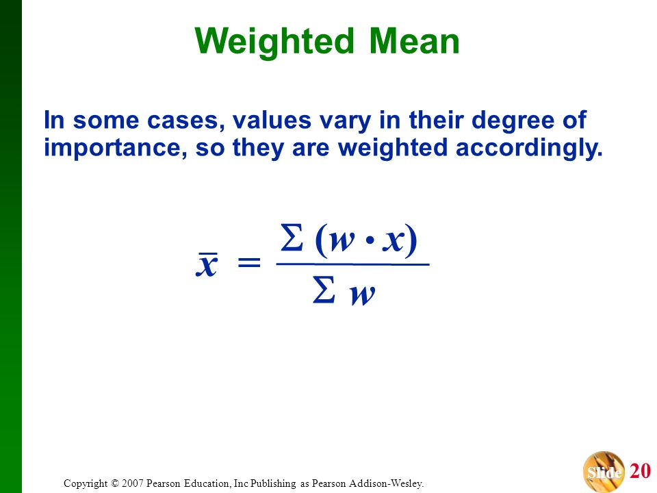 Slide Slide 20 Copyright © 2007 Pearson Education, Inc Publishing as Pearson Addison-Wesley. Weighted Mean x = w (w x) In some cases, values vary in t