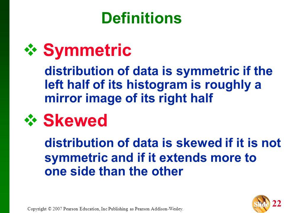 Slide Slide 22 Copyright © 2007 Pearson Education, Inc Publishing as Pearson Addison-Wesley. Symmetric distribution of data is symmetric if the left h