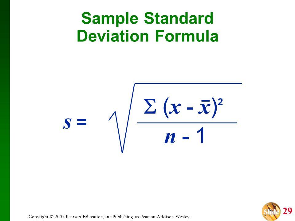 Slide Slide 29 Copyright © 2007 Pearson Education, Inc Publishing as Pearson Addison-Wesley. Sample Standard Deviation Formula ( x - x ) 2 n - 1 s =s