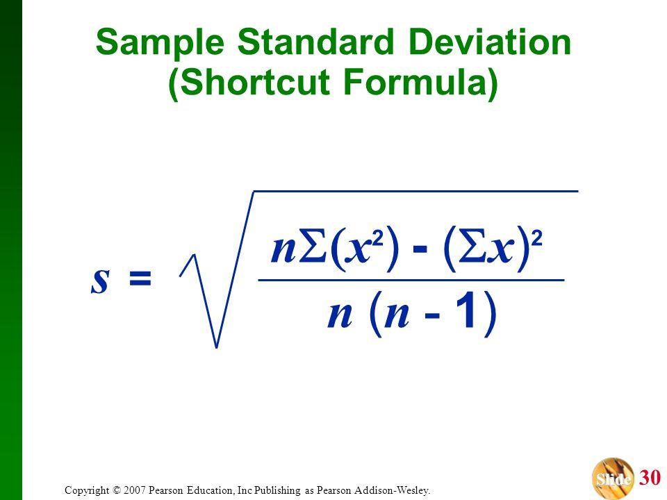 Slide Slide 30 Copyright © 2007 Pearson Education, Inc Publishing as Pearson Addison-Wesley. Sample Standard Deviation (Shortcut Formula) n ( n - 1) s